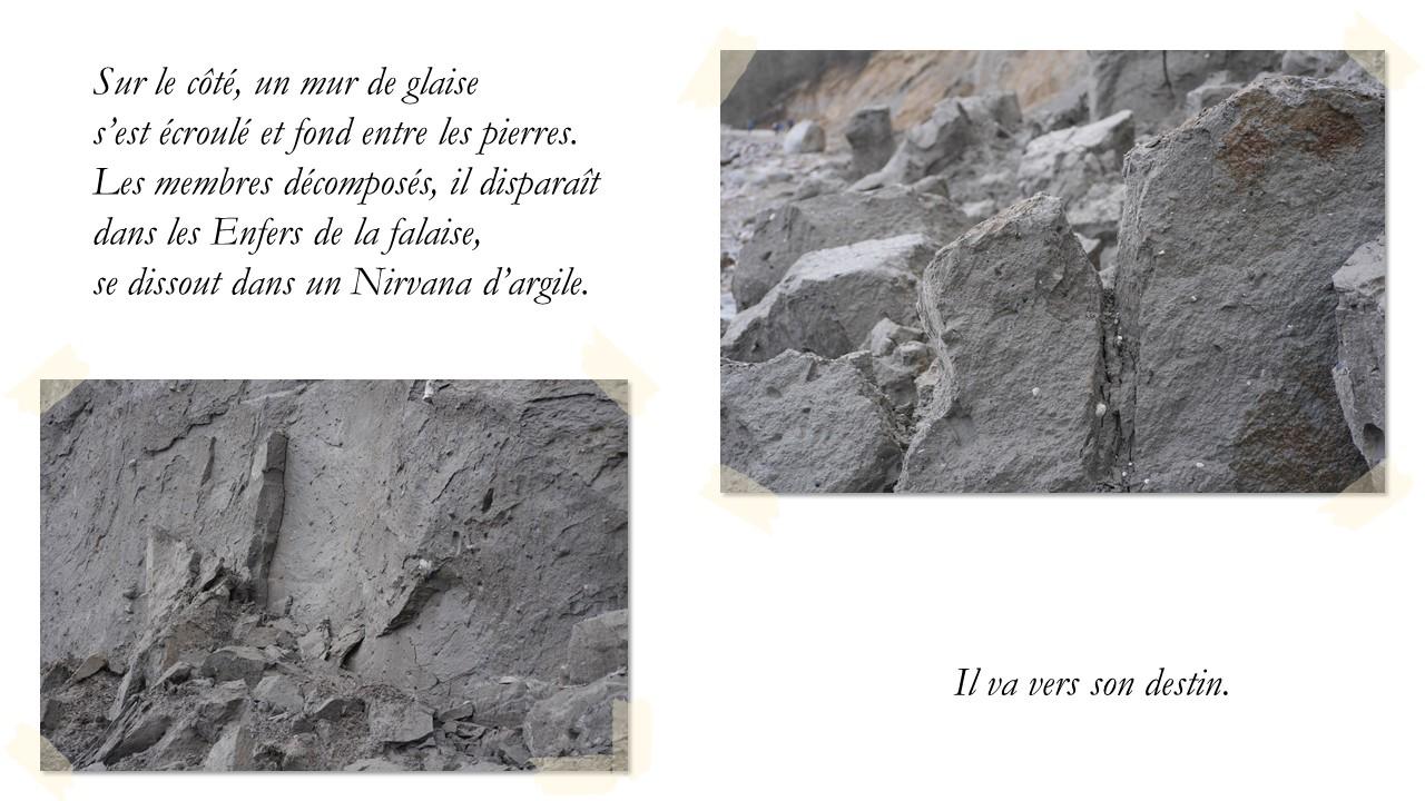 Sur le côté, un mur de glaise  s'est écroulé et fond entre les pierres.  Les membres décomposés, il disparaît  dans les Enfers de la falaise,  se dissout dans un Nirvana d'argile. Il va vers son destin.